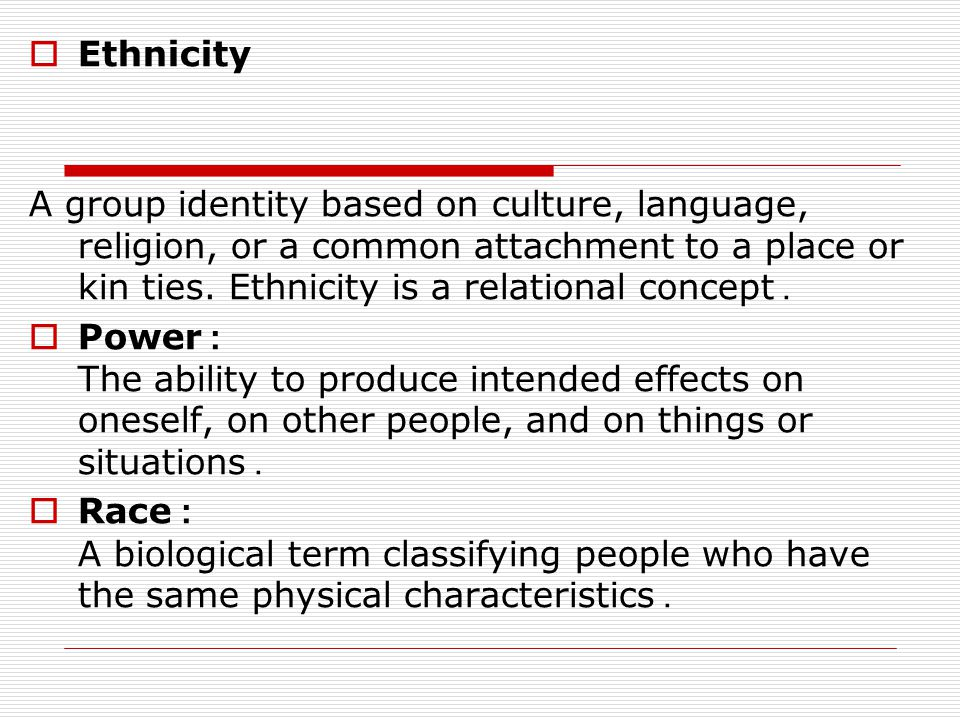 Ethnicity A group identity based on culture, language, religion, or a common attachment to a place or kin ties. Ethnicity is a relational concept.