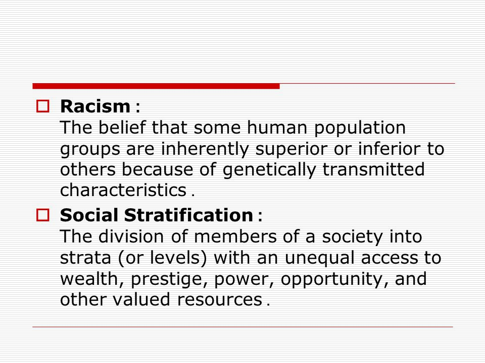 Racism: The belief that some human population groups are inherently superior or inferior to others because of genetically transmitted characteristics.