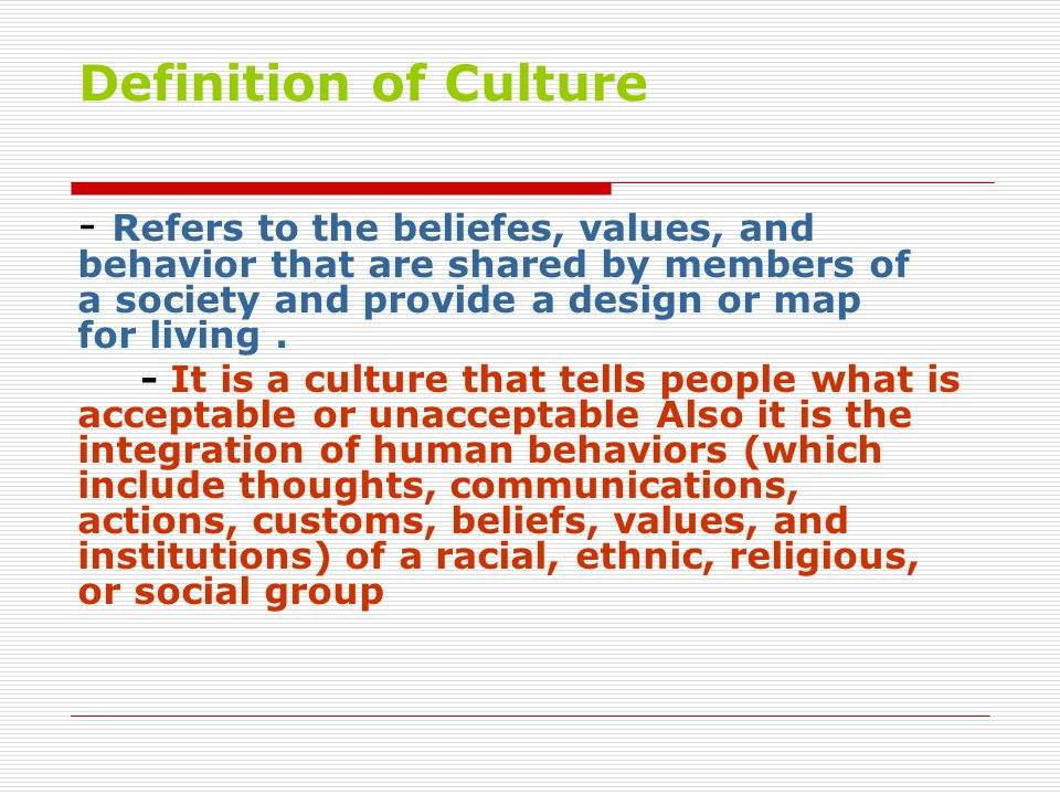 Definition of Culture - Refers to the beliefes, values, and behavior that are shared by members of a society and provide a design or map for living .