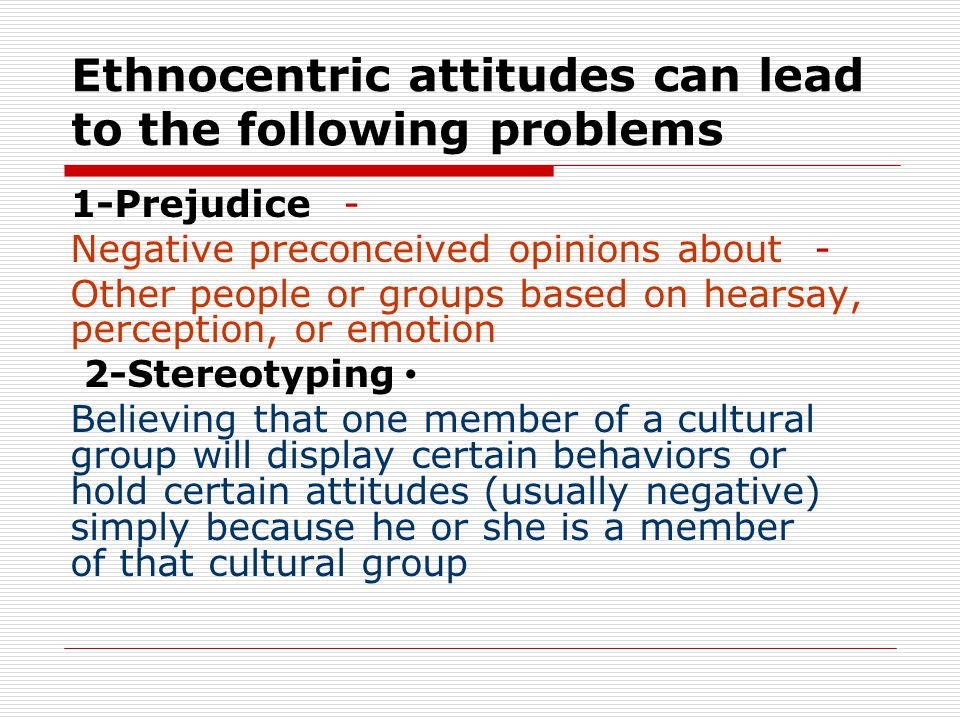 Ethnocentric attitudes can lead to the following problems