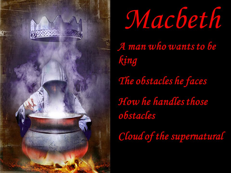 Macbeth A man who wants to be king The obstacles he faces