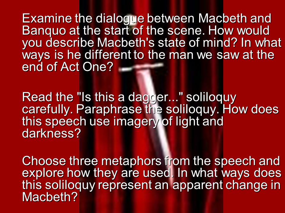 Examine the dialogue between Macbeth and Banquo at the start of the scene. How would you describe Macbeth s state of mind In what ways is he different to the man we saw at the end of Act One