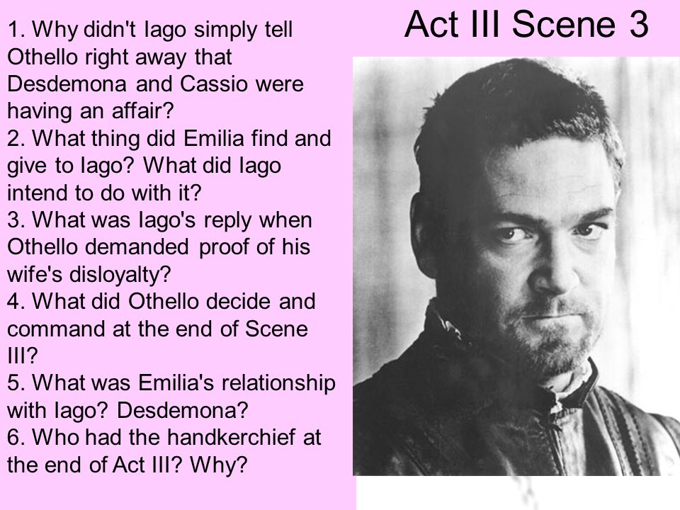 Act III Scene 3 1. Why didn t Iago simply tell Othello right away that Desdemona and Cassio were having an affair