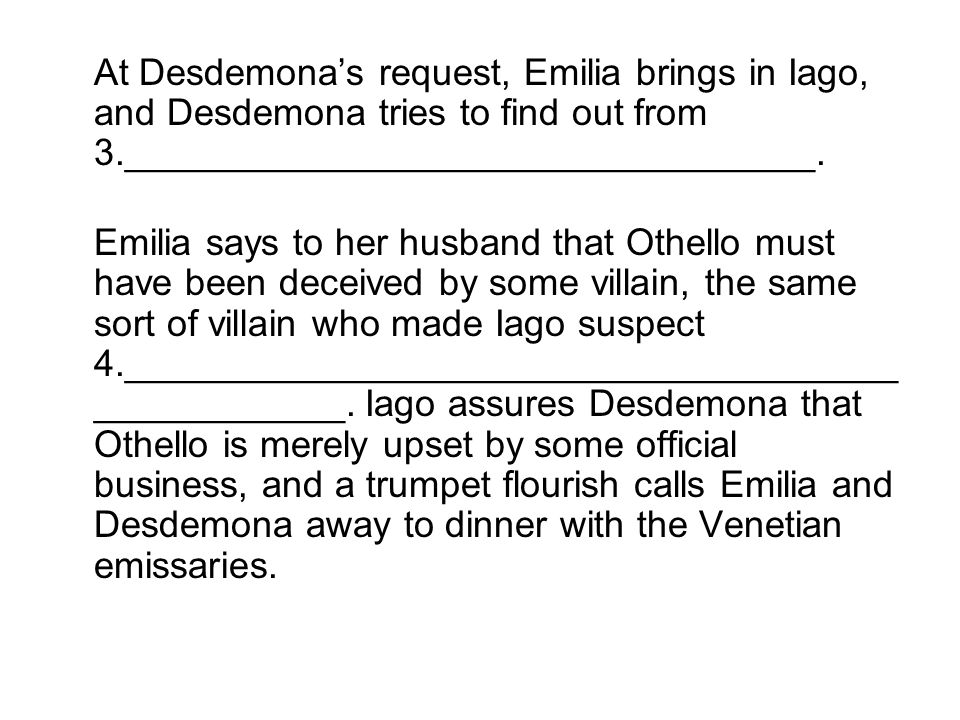 At Desdemona's request, Emilia brings in Iago, and Desdemona tries to find out from 3._________________________________.