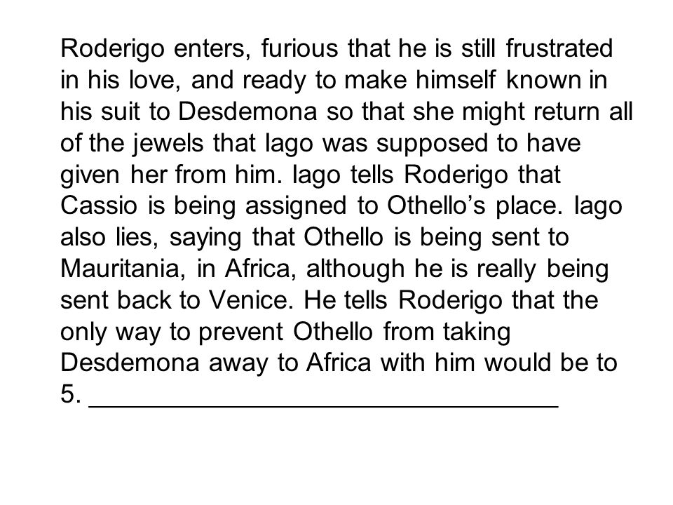 Roderigo enters, furious that he is still frustrated in his love, and ready to make himself known in his suit to Desdemona so that she might return all of the jewels that Iago was supposed to have given her from him.