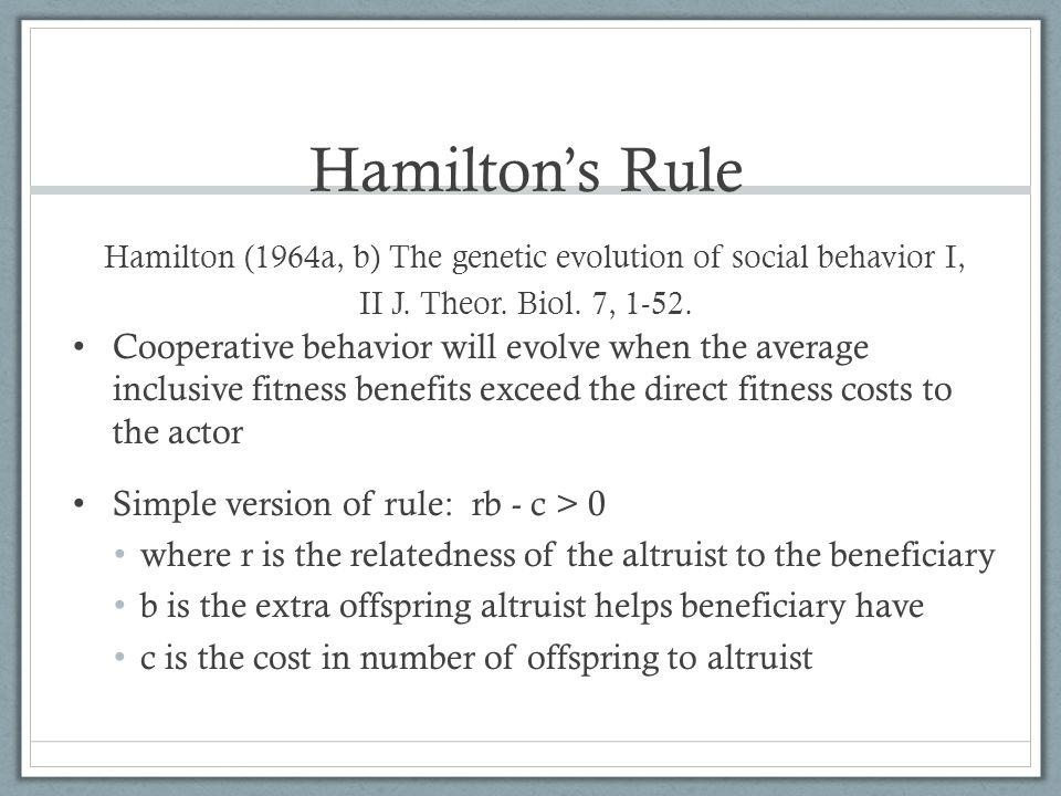 Hamilton's Rule Hamilton (1964a, b) The genetic evolution of social behavior I, II J. Theor. Biol. 7, 1-52.