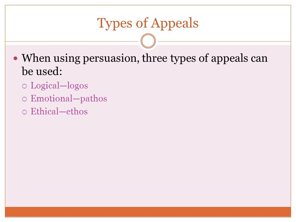 Types of Appeals When using persuasion, three types of appeals can be used: Logical—logos. Emotional—pathos.