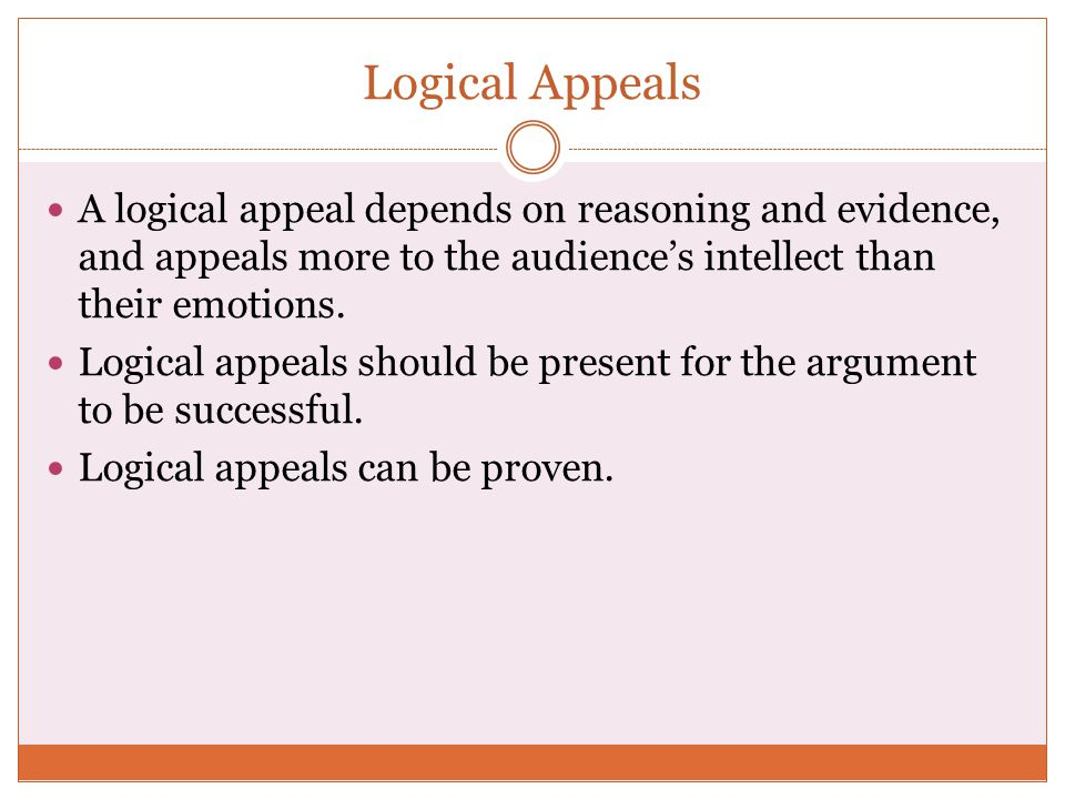 Logical Appeals A logical appeal depends on reasoning and evidence, and appeals more to the audience's intellect than their emotions.