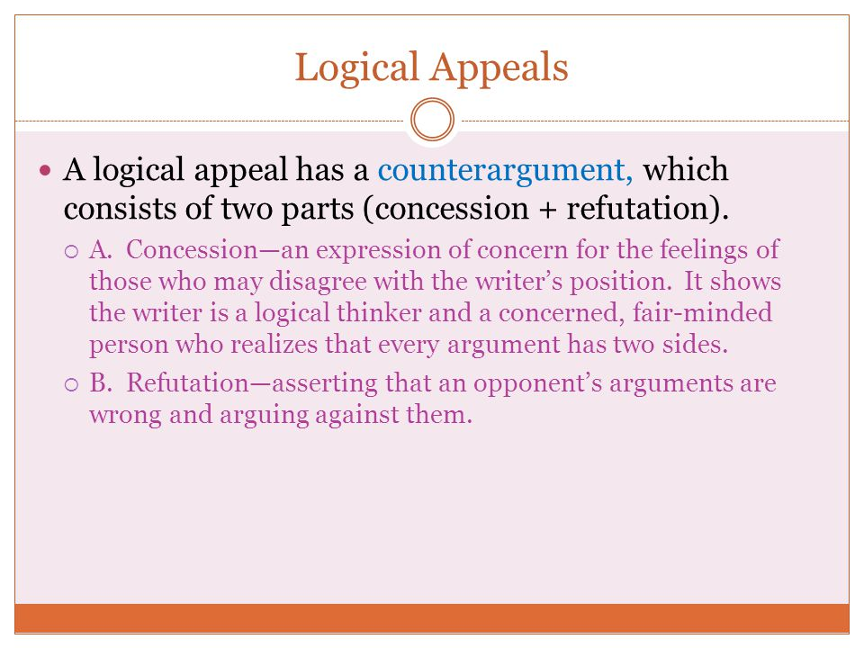 Logical Appeals A logical appeal has a counterargument, which consists of two parts (concession + refutation).