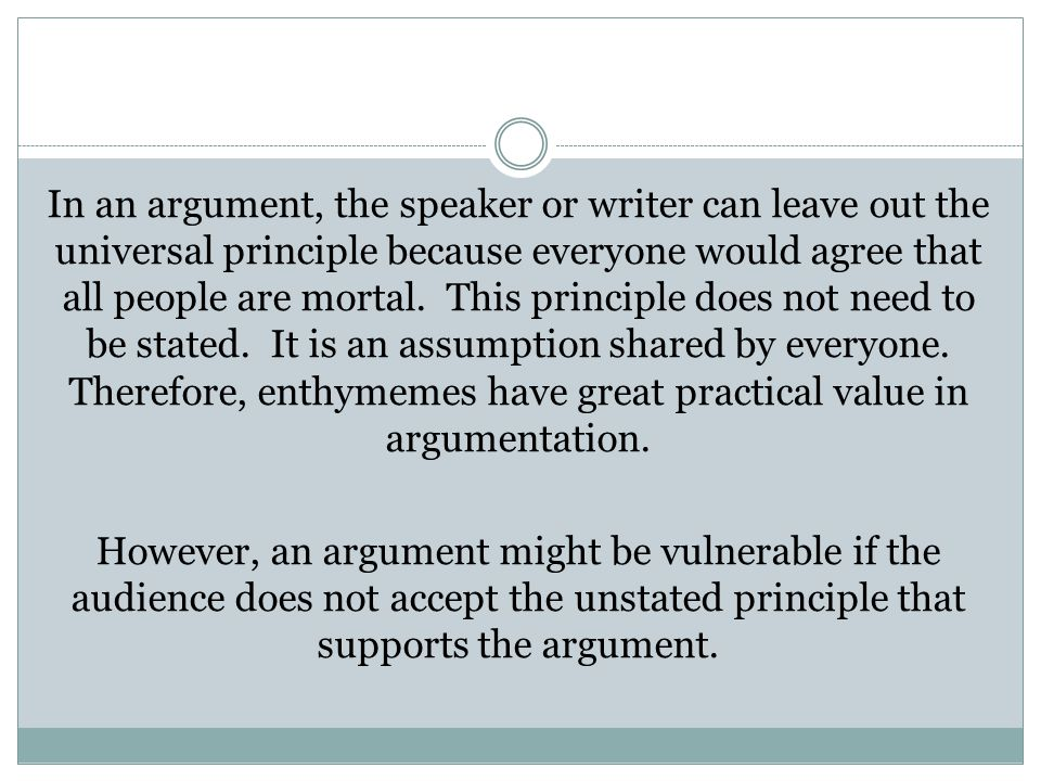 In an argument, the speaker or writer can leave out the universal principle because everyone would agree that all people are mortal.