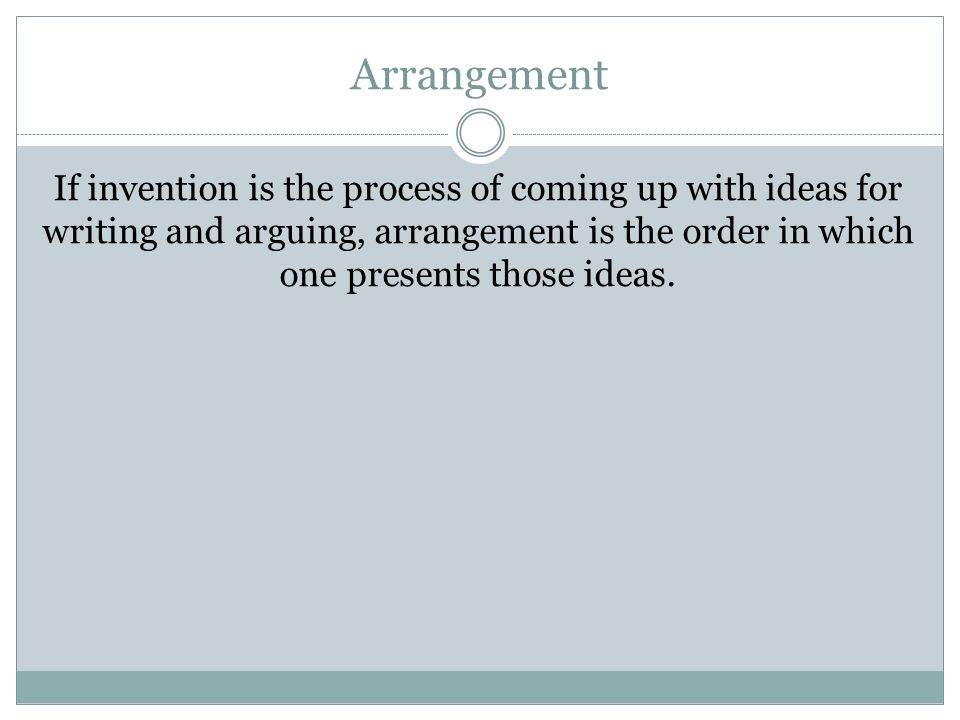 Arrangement If invention is the process of coming up with ideas for writing and arguing, arrangement is the order in which one presents those ideas.