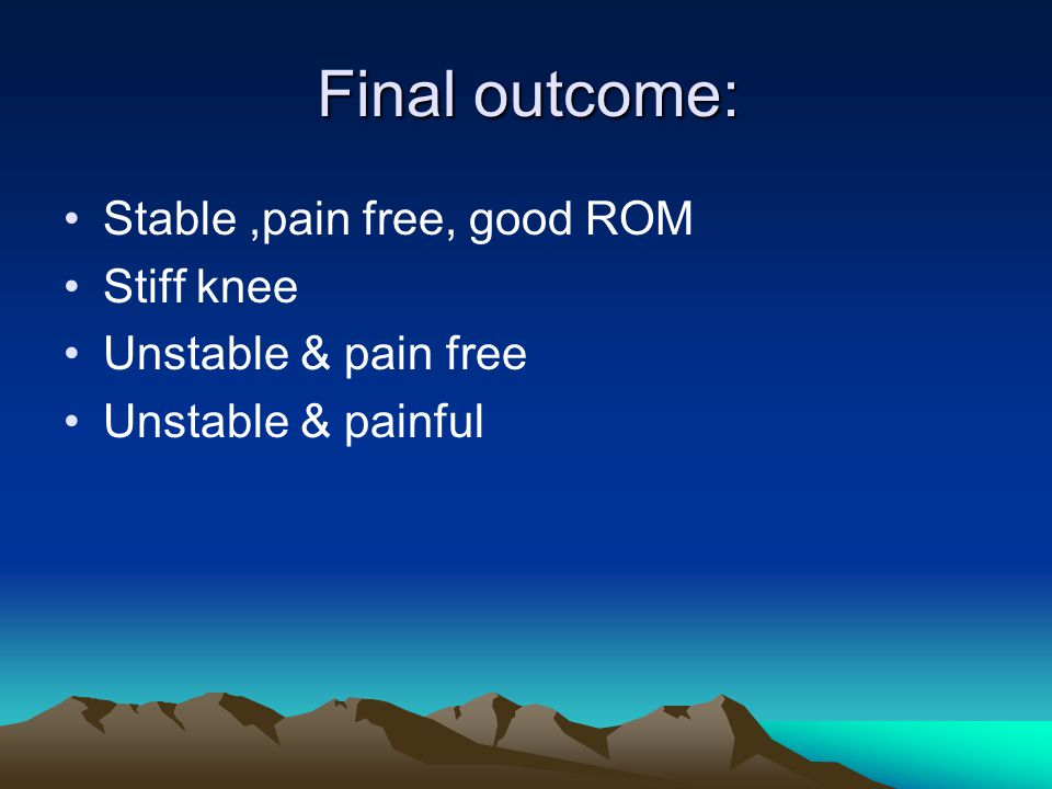 Final outcome: Stable ,pain free, good ROM Stiff knee