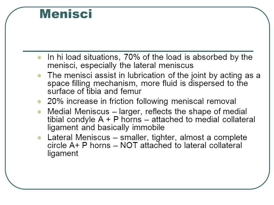 Menisci In hi load situations, 70% of the load is absorbed by the menisci, especially the lateral meniscus.