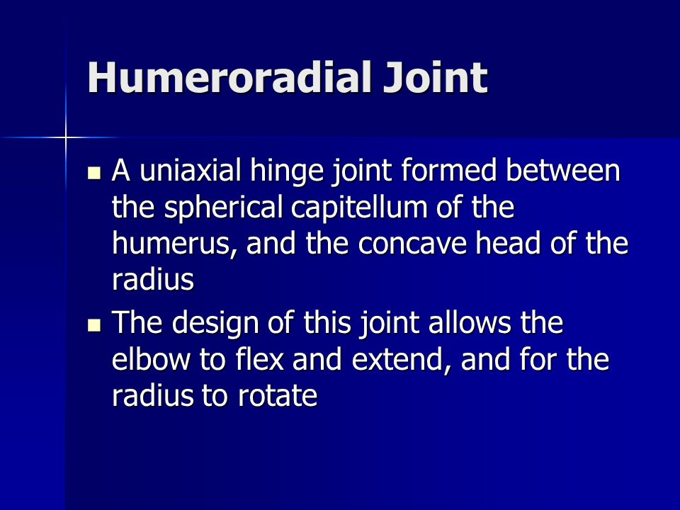 Humeroradial Joint A uniaxial hinge joint formed between the spherical capitellum of the humerus, and the concave head of the radius.