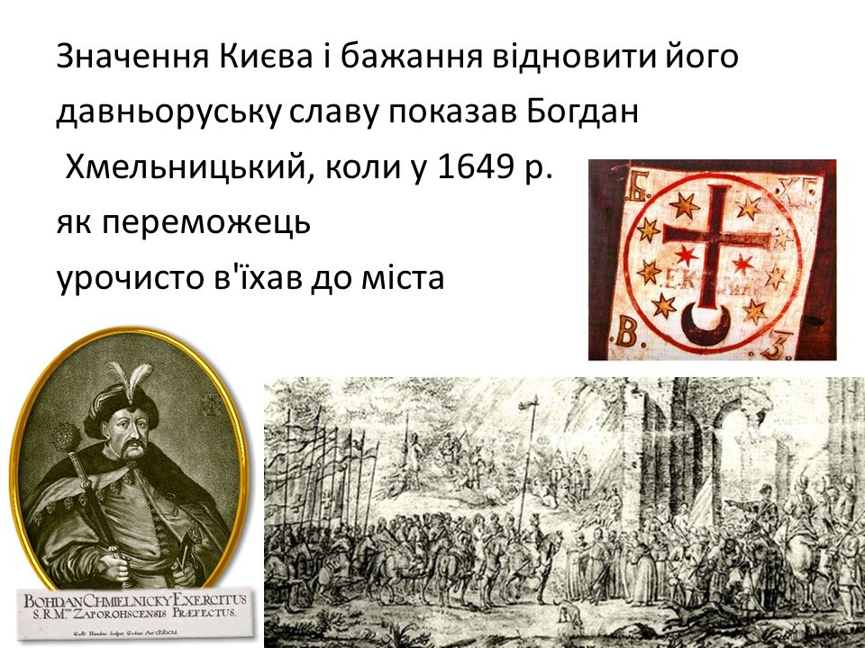 Значення Києва і бажання відновити його давньоруську славу показав Богдан Хмельницький, коли у 1649 р.