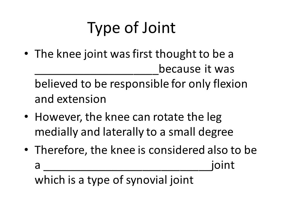 Type of Joint The knee joint was first thought to be a ____________________because it was believed to be responsible for only flexion and extension.
