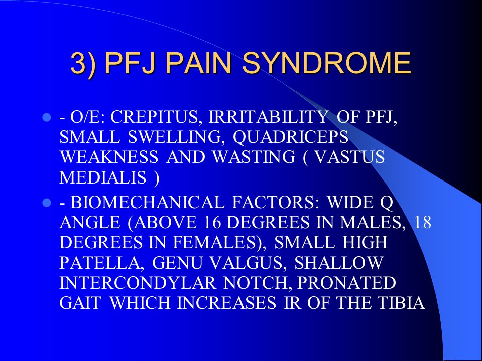 3) PFJ PAIN SYNDROME - O/E: CREPITUS, IRRITABILITY OF PFJ, SMALL SWELLING, QUADRICEPS WEAKNESS AND WASTING ( VASTUS MEDIALIS )