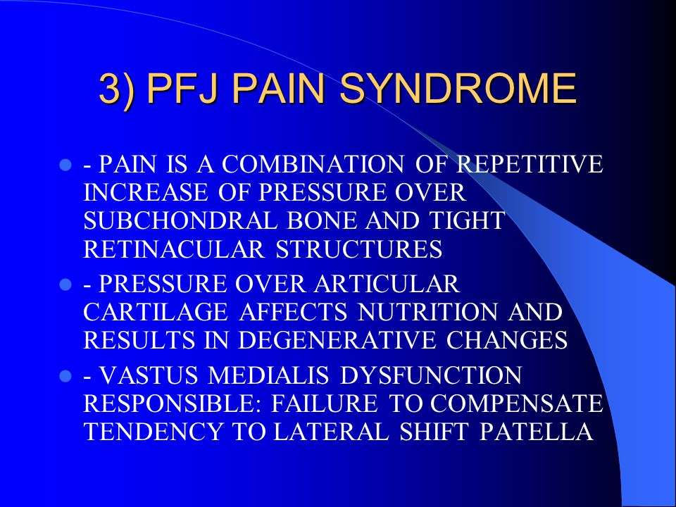 3) PFJ PAIN SYNDROME - PAIN IS A COMBINATION OF REPETITIVE INCREASE OF PRESSURE OVER SUBCHONDRAL BONE AND TIGHT RETINACULAR STRUCTURES.