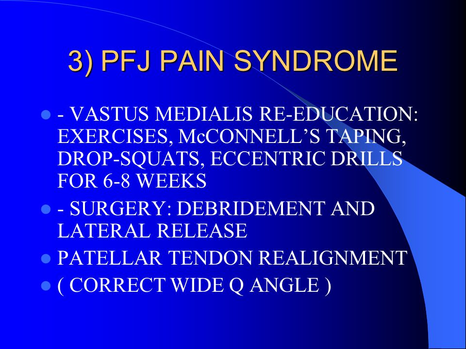 3) PFJ PAIN SYNDROME - VASTUS MEDIALIS RE-EDUCATION: EXERCISES, McCONNELL'S TAPING, DROP-SQUATS, ECCENTRIC DRILLS FOR 6-8 WEEKS.