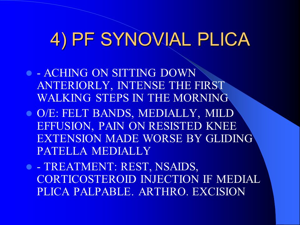 4) PF SYNOVIAL PLICA - ACHING ON SITTING DOWN ANTERIORLY, INTENSE THE FIRST WALKING STEPS IN THE MORNING.