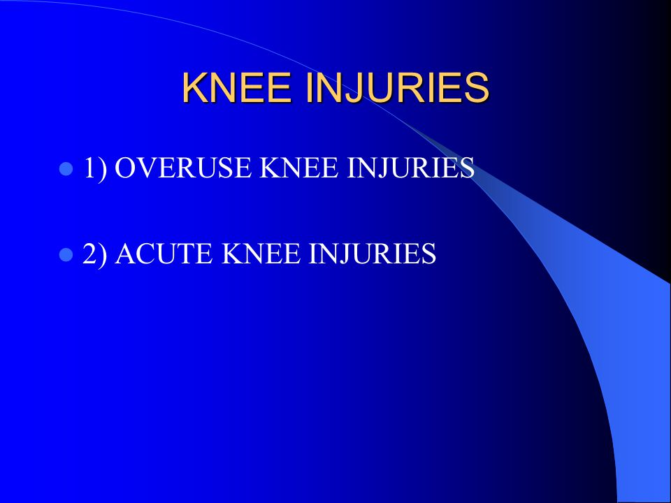 KNEE INJURIES 1) OVERUSE KNEE INJURIES 2) ACUTE KNEE INJURIES