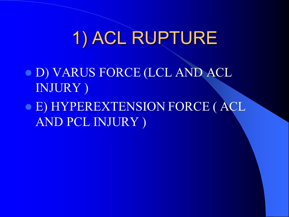 1) ACL RUPTURE D) VARUS FORCE (LCL AND ACL INJURY )