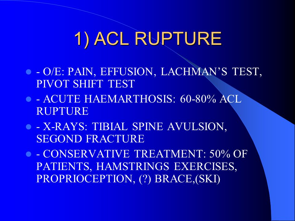 1) ACL RUPTURE - O/E: PAIN, EFFUSION, LACHMAN'S TEST, PIVOT SHIFT TEST