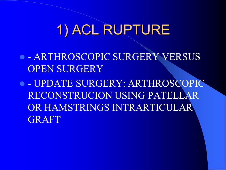1) ACL RUPTURE - ARTHROSCOPIC SURGERY VERSUS OPEN SURGERY
