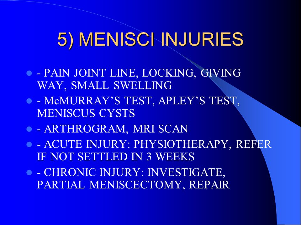 5) MENISCI INJURIES - PAIN JOINT LINE, LOCKING, GIVING WAY, SMALL SWELLING. - McMURRAY'S TEST, APLEY'S TEST, MENISCUS CYSTS.
