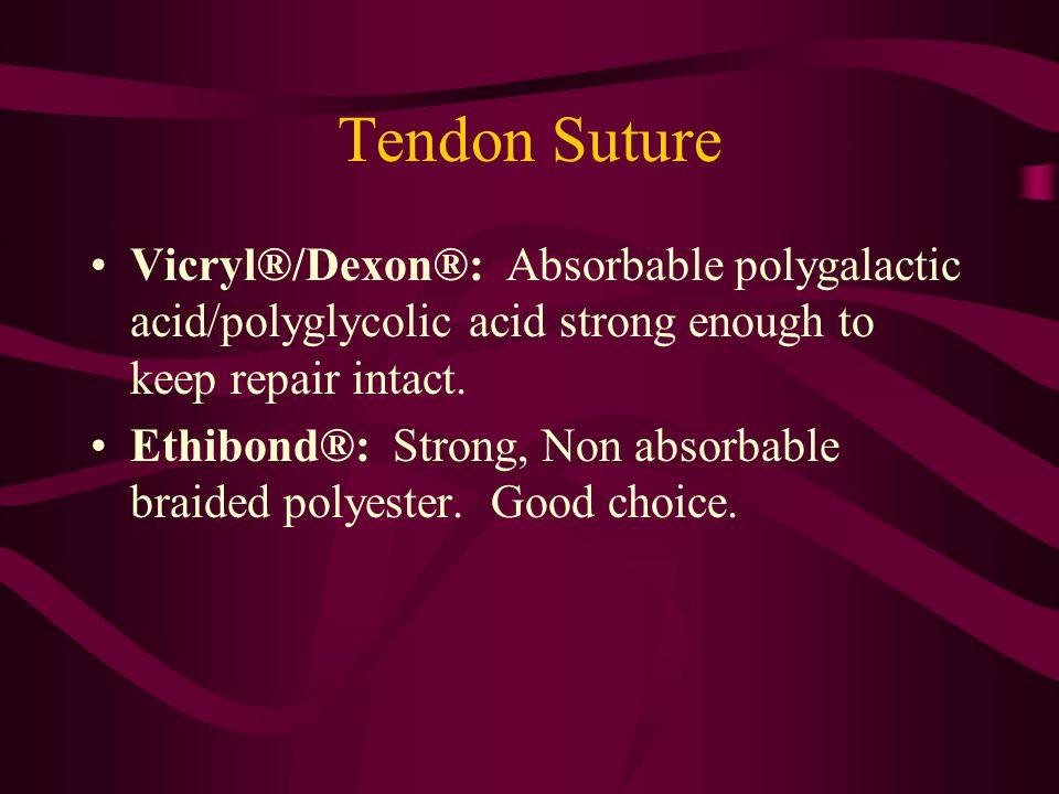 Tendon Suture Vicryl®/Dexon®: Absorbable polygalactic acid/polyglycolic acid strong enough to keep repair intact.