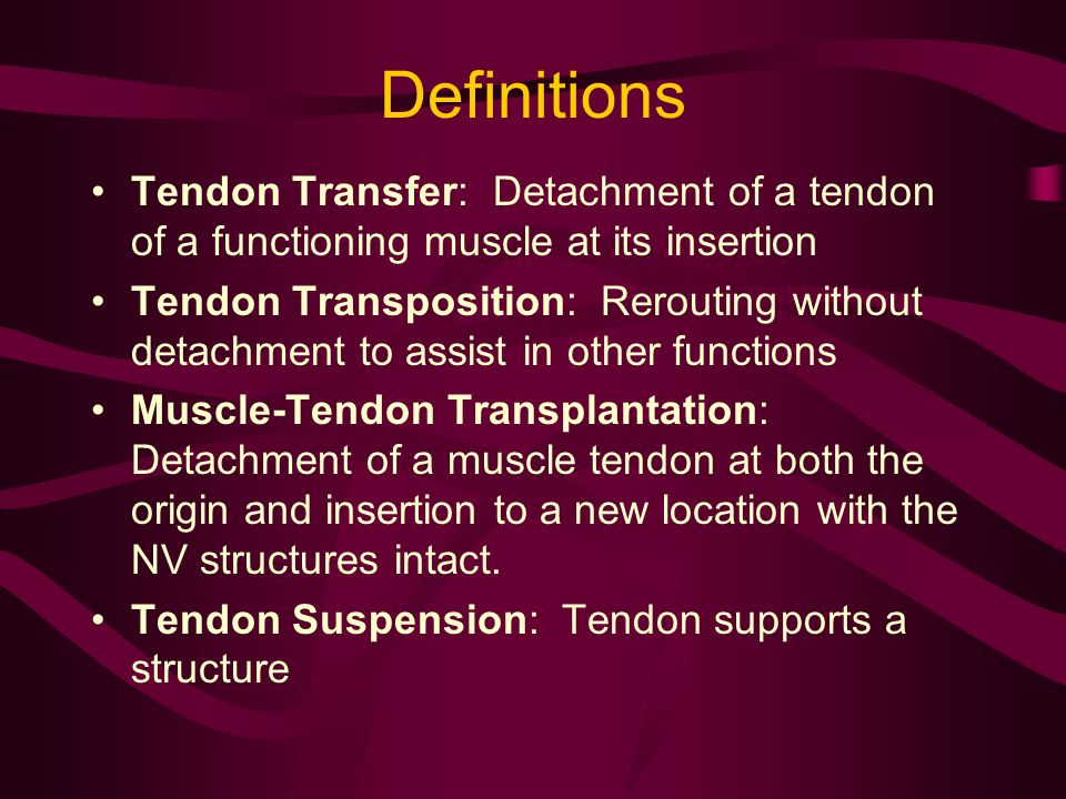 Definitions Tendon Transfer: Detachment of a tendon of a functioning muscle at its insertion.