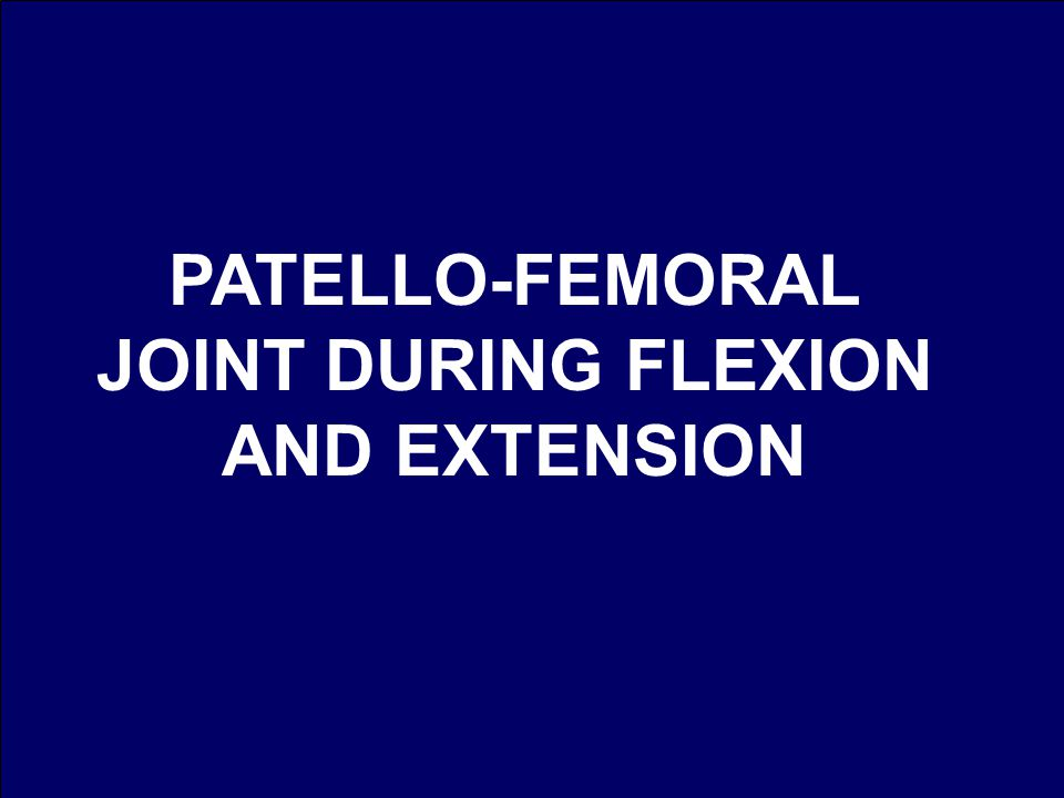 PATELLO-FEMORAL JOINT DURING FLEXION AND EXTENSION