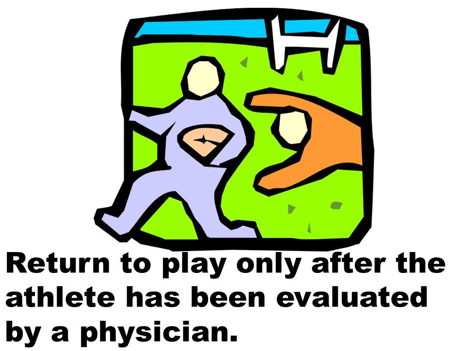 Return to play only after the athlete has been evaluated by a physician.