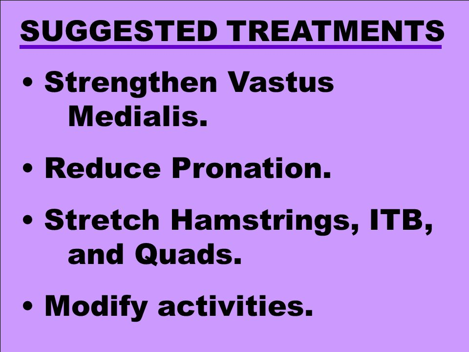 SUGGESTED TREATMENTS Strengthen Vastus Medialis. Reduce Pronation. Stretch Hamstrings, ITB, and Quads.