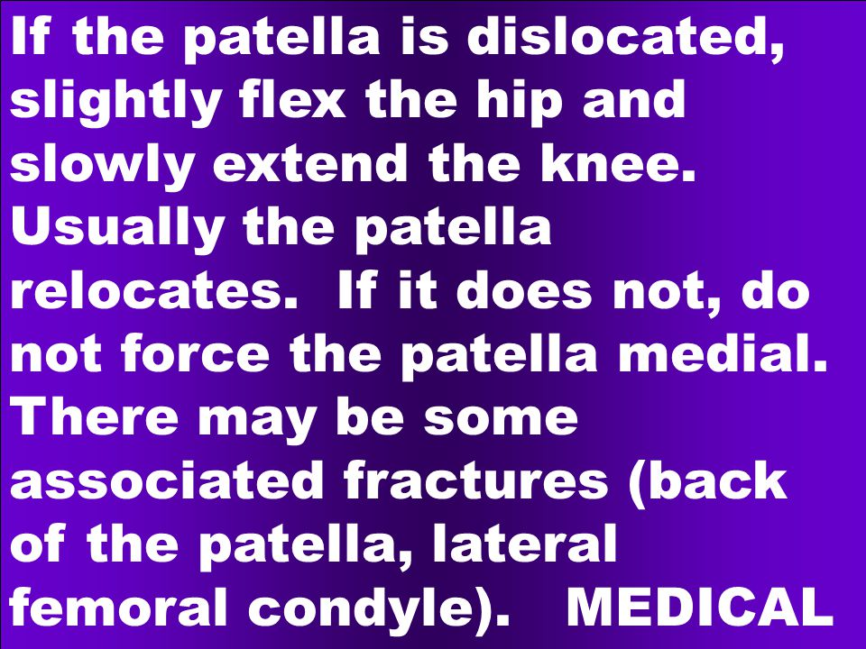 If the patella is dislocated, slightly flex the hip and slowly extend the knee.