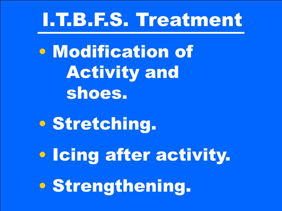 I.T.B.F.S. Treatment Modification of Activity and shoes. Stretching.
