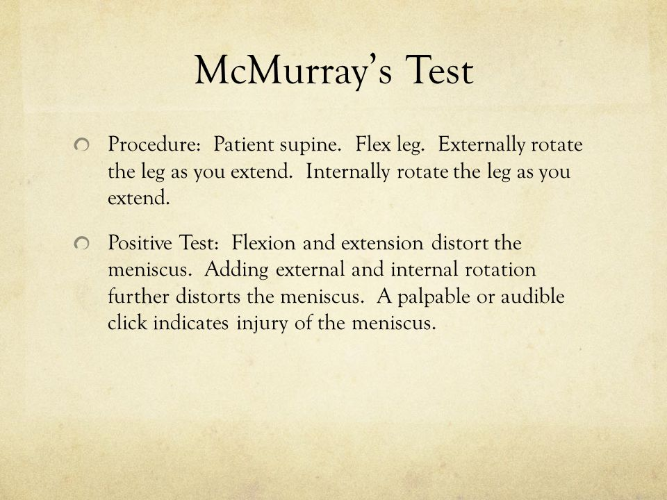 McMurray's Test Procedure: Patient supine. Flex leg. Externally rotate the leg as you extend. Internally rotate the leg as you extend.