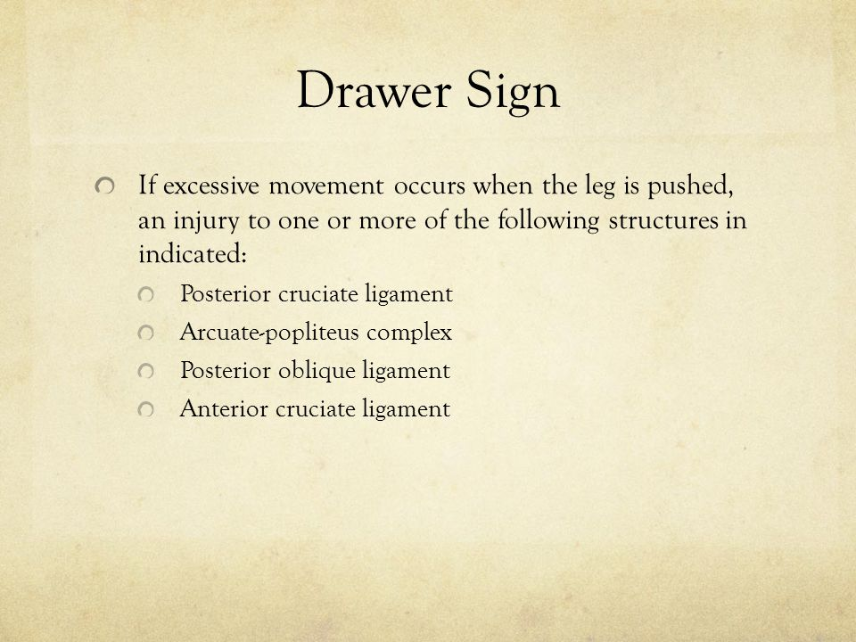 Drawer Sign If excessive movement occurs when the leg is pushed, an injury to one or more of the following structures in indicated: