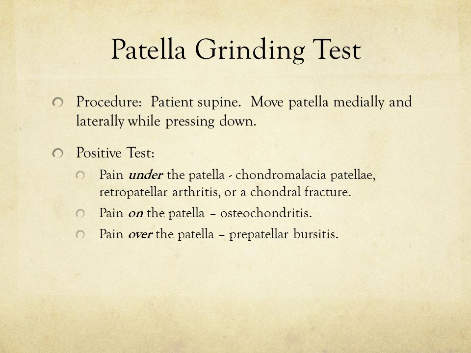 Patella Grinding Test Procedure: Patient supine. Move patella medially and laterally while pressing down.