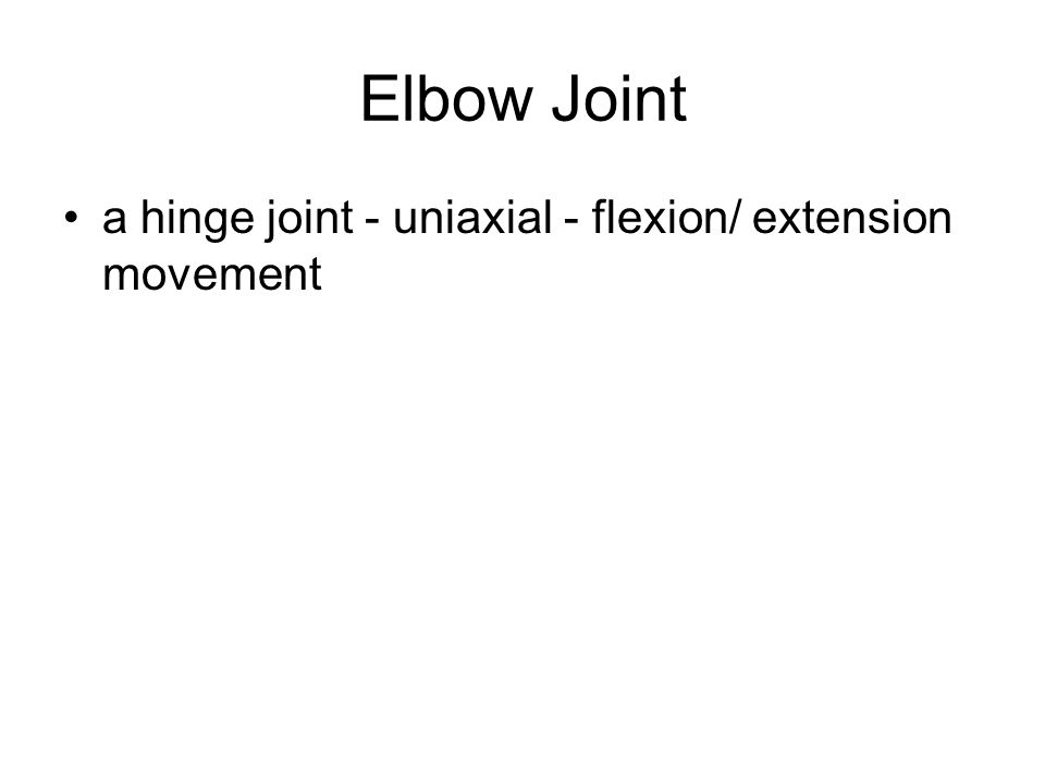 Elbow Joint a hinge joint - uniaxial - flexion/ extension movement