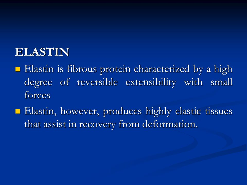 ELASTIN Elastin is fibrous protein characterized by a high degree of reversible extensibility with small forces.