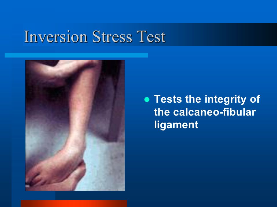 Inversion Stress Test Tests the integrity of the calcaneo-fibular ligament