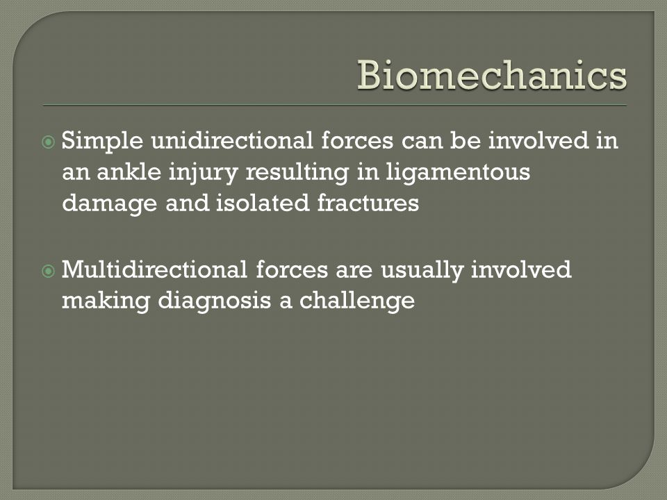 Biomechanics Simple unidirectional forces can be involved in an ankle injury resulting in ligamentous damage and isolated fractures.