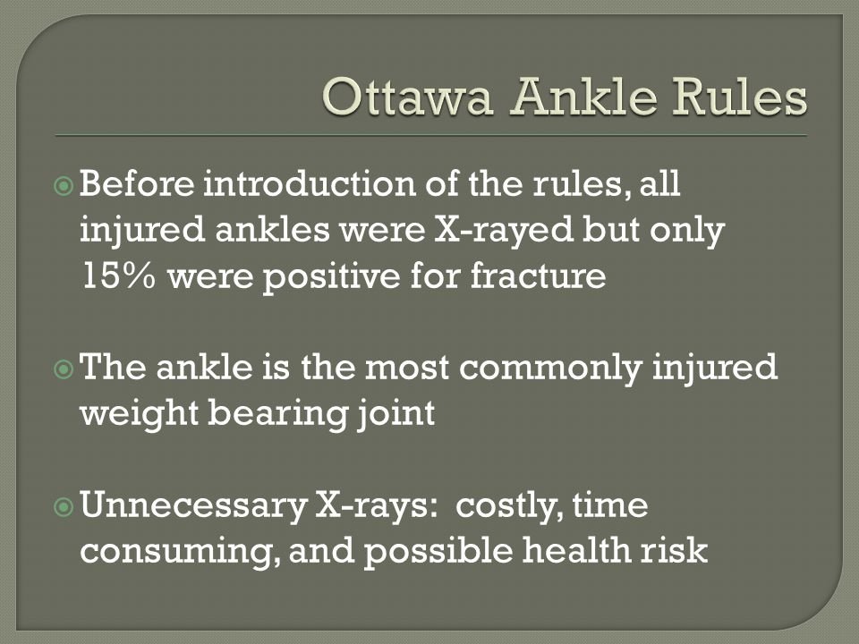 Ottawa Ankle Rules Before introduction of the rules, all injured ankles were X-rayed but only 15% were positive for fracture.