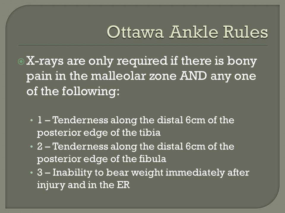 Ottawa Ankle Rules X-rays are only required if there is bony pain in the malleolar zone AND any one of the following: