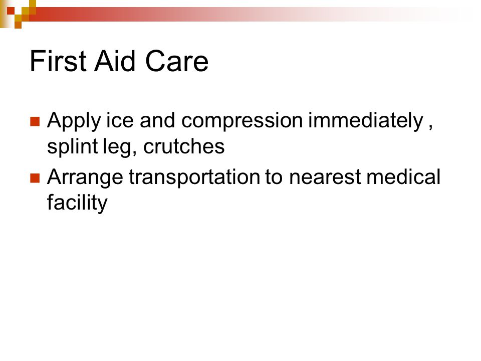 First Aid Care Apply ice and compression immediately , splint leg, crutches.