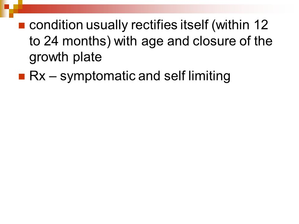 condition usually rectifies itself (within 12 to 24 months) with age and closure of the growth plate