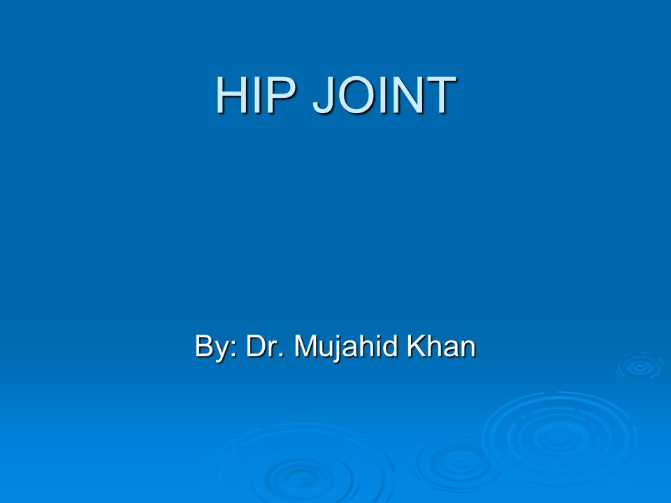 HIP JOINT By: Dr. Mujahid Khan
