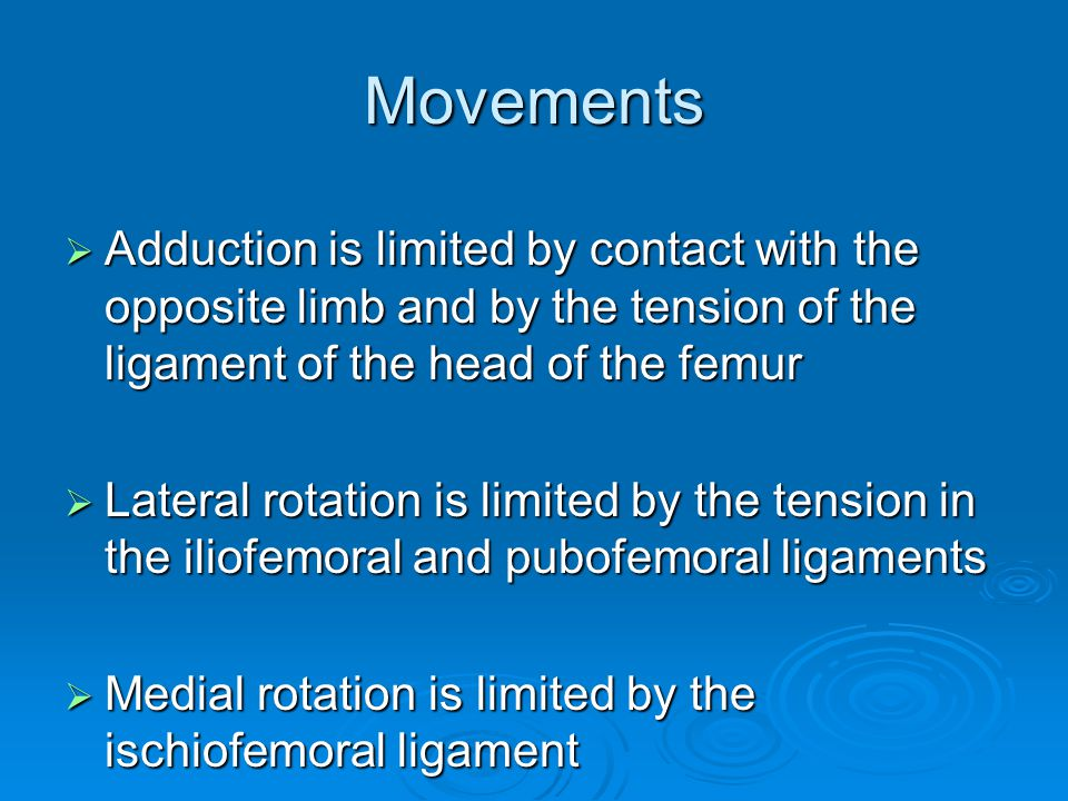 Movements Adduction is limited by contact with the opposite limb and by the tension of the ligament of the head of the femur.