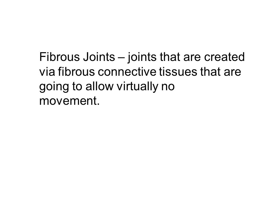 Fibrous Joints – joints that are created via fibrous connective tissues that are going to allow virtually no